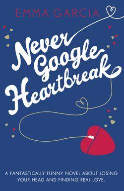 Never Google Heartbreak by Emma Garcia