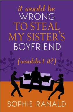 It Would be Wrong to Steal My Sister's Boyfriend (Wouldn't It?) by Sophie Ranald