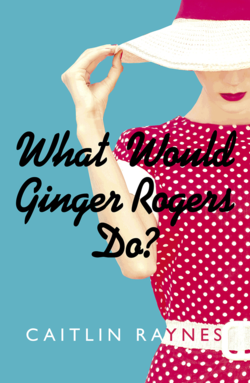What Would Ginger Rogers Do by Caitlin Raynes